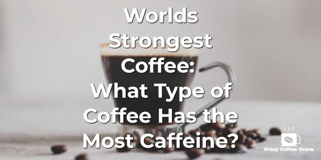 Worlds Strongest Coffee_ What Type of Coffee Has the Most Caffeine_