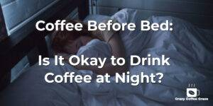 Coffee Before Bed: Is It Okay to Drink Coffee at Night?