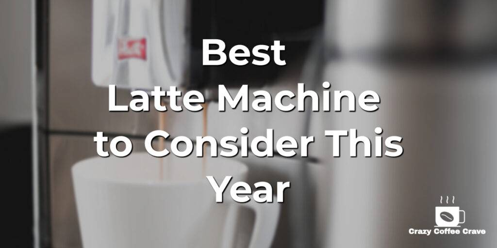 Best Latte Machine to Consider This Year