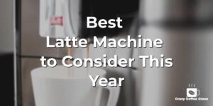 Best Latte Machine to Consider This Year