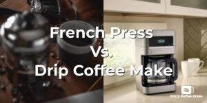 French Press Vs. Drip Coffee Make