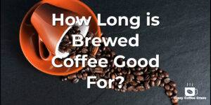 How Long is Brewed Coffee Good For?