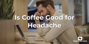 Is Coffee Good for Headache