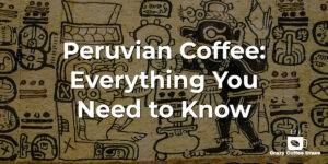Peruvian Coffee: Everything You Need to Know