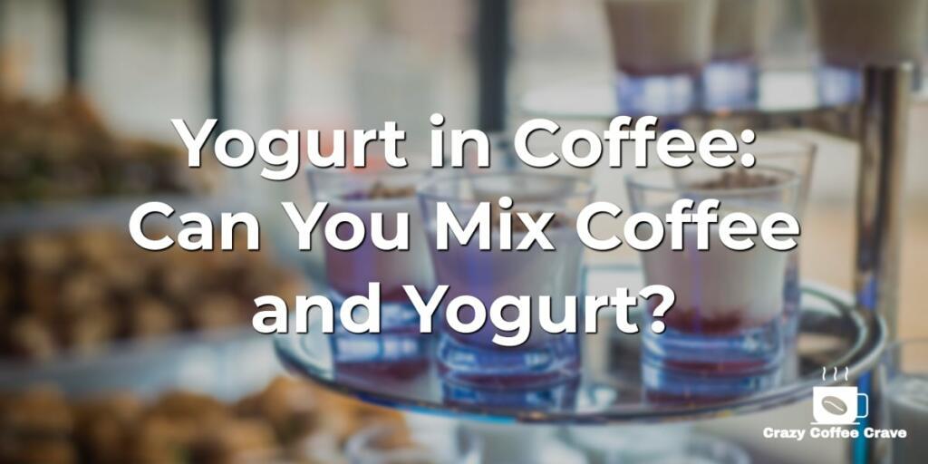 Yogurt in Coffee: Can You Mix Coffee and Yogurt?