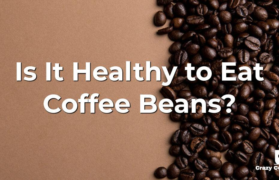 Is It Healthy to Eat Coffee Beans?