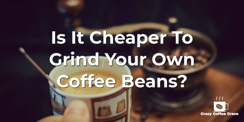 Is It Cheaper To Grind Your Own Coffee Beans?