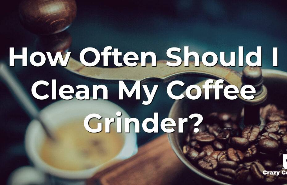 How Often Should I Clean My Coffee Grinder? | Crazy Coffee Crave