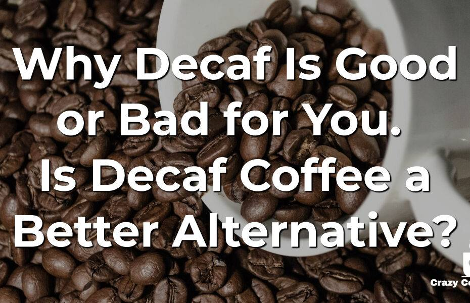 Why Decaf Is Good or Bad for You. Is Decaf Coffee a Better Alternative?