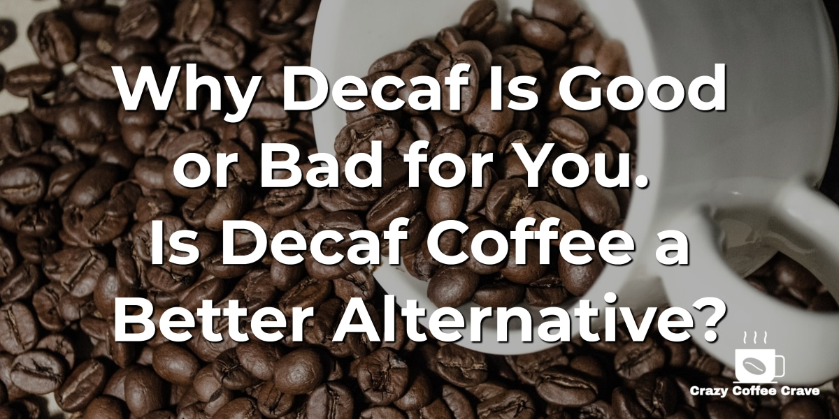 Why Decaf Is Good or Bad for You. Is Decaf Coffee a Better Alternative_