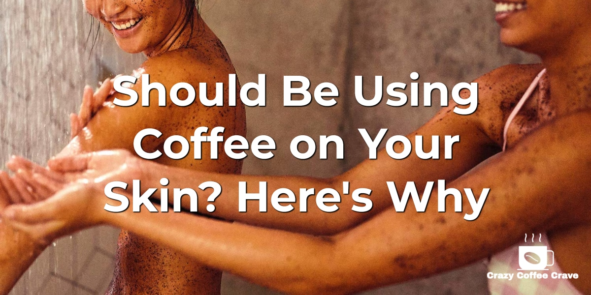 Should Be Using Coffee on Your Skin. Here's Why