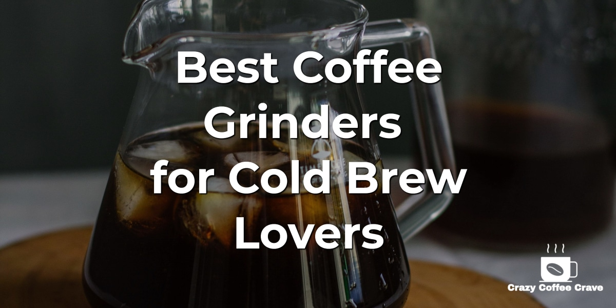 Best Coffee Grinders for Cold Brew Lovers