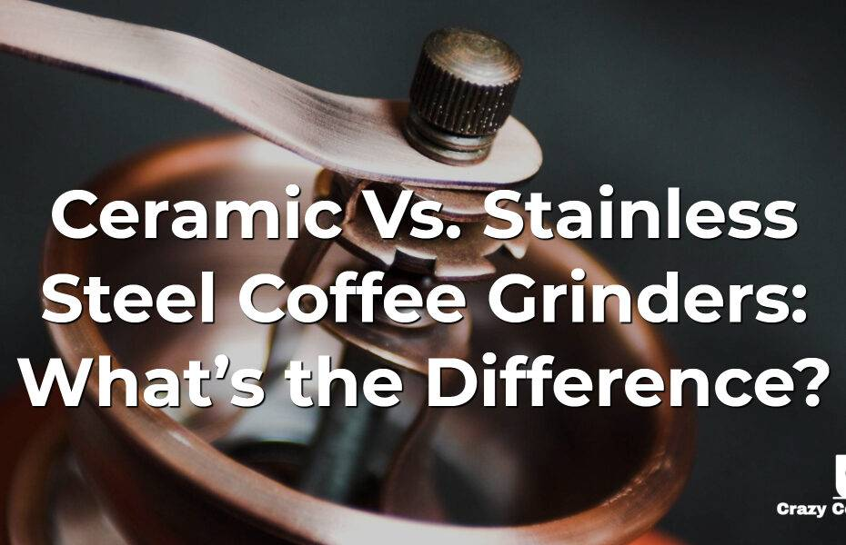 Ceramic Vs. Stainless Steel Coffee Grinders: What's the Difference?