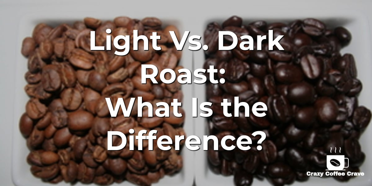 Light Vs. Dark Roast: What Is the Difference?