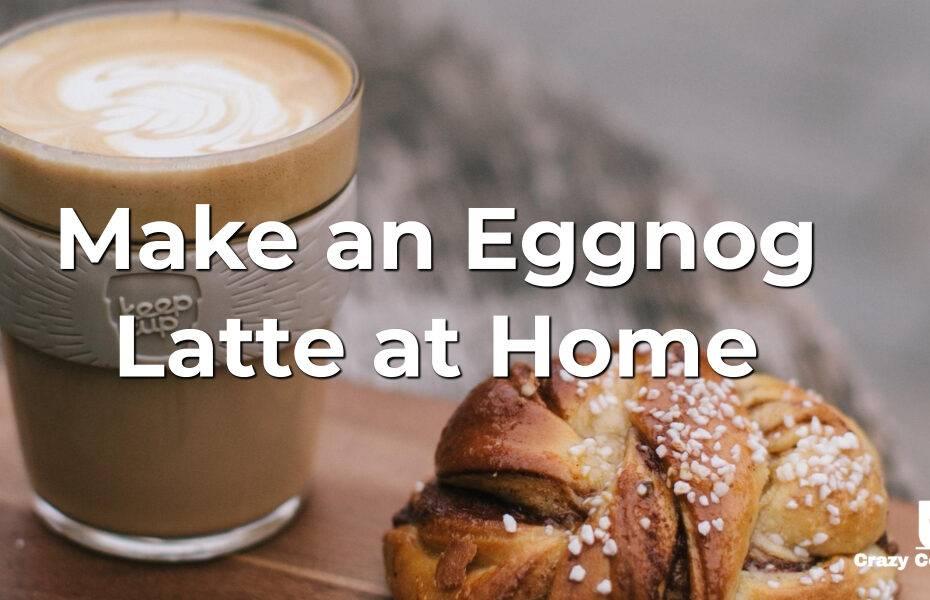 Make an Eggnog Latte at Home