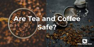 Are Tea and Coffee Safe?