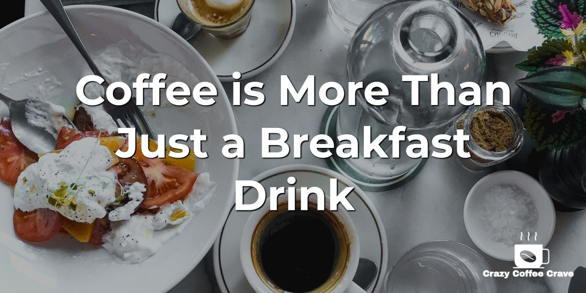 Coffee is More Than Just a Breakfast Drink